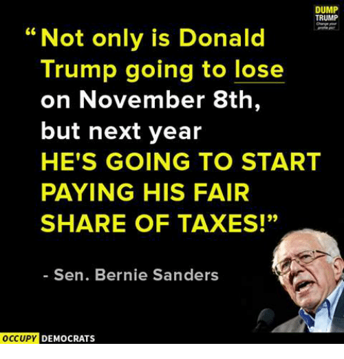 """Dump Trump: DUMP  TRUMP  """"Not only is Donald  Trump going to lose  on November 8th  but next year  HE'S GOING TO START  PAYING HIS FAIR  SHARE OF TAXES!""""  Sen. Bernie Sanders  OCCUPY  DEMOCRATS"""