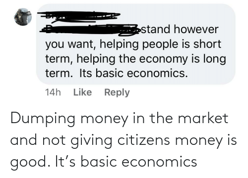 dumping: Dumping money in the market and not giving citizens money is good. It's basic economics