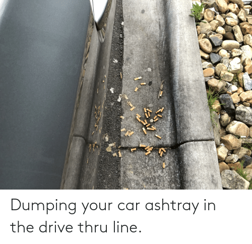 dumping: Dumping your car ashtray in the drive thru line.