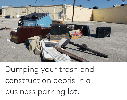 dumping: Dumping your trash and construction debris in a business parking lot.