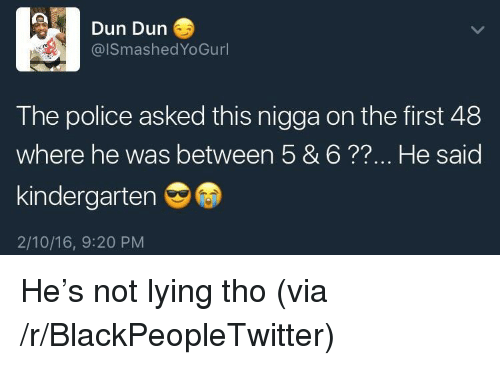 first 48: Dun Dun  @lSmashedYoGurl  The police asked this nigga on the first 48  where he was between 5 & 6??... He said  kindergarten  2/10/16, 9:20 PM <p>He&rsquo;s not lying tho (via /r/BlackPeopleTwitter)</p>