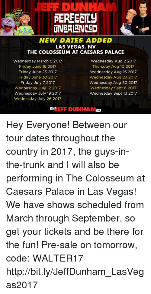 Dank, Trunks, and Las Vegas: DUN  PERFECTLY  UNBALANCED  NEW DATES ADDED  LAS VEGAS, NV  THE COLOSSEUM AT CAESARS PALACE  Wednesday March 8 2017  Wednesday Aug 2 2017  Friday June 16 2017  Thursday Aug 10 2017  Friday June 23 2017  Wednesday Aug 16 2017  Friday June 30 2017  Wednesday Aug 23 2017  Friday July 7 2017  Wednesday Aug 30 2017  Wednesday July 12 2017  Wednesday Sept 6 2017  Wednesday July 19 2017  Wednesday Sept 13 2017  Wednesday July 26 2017  GOTO  FIF DUNHAM  COM Hey Everyone! Between our tour dates throughout the country in 2017, the guys-in-the-trunk and I will also be performing in The Colosseum at Caesars Palace in Las Vegas! We have shows scheduled from March through September, so get your tickets and be there for the fun! Pre-sale on tomorrow, code: WALTER17 http://bit.ly/JeffDunham_LasVegas2017