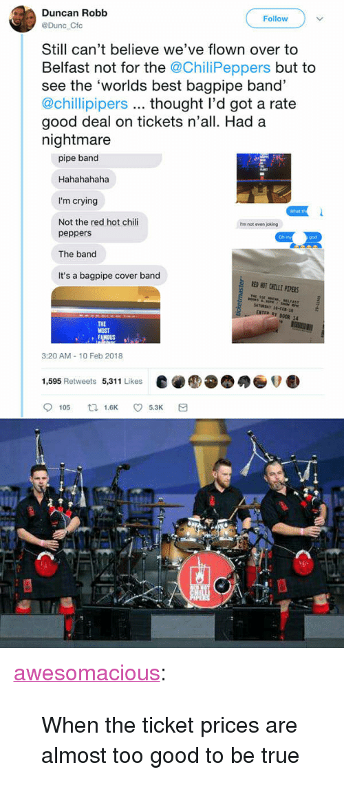 "Crying, God, and Oh My God: Duncan Robb  Follow  @Dunc Cfc  Still can't believe we've flown over to  Belfast not for the @ChiliPeppers but to  see the 'worlds best bagpipe band'  @chillipipers thought l'd got a rate  good deal on tickets n'all. Had a  nightmare  pipe band  Hahahahaha  I'm crying  Not the red hot chili  What th  rm not even joking  peppers  The band  It's a bagpipe cover band  Oh my  god  RED HOT CHILE PLPERS  THe  Y DOOR 14  THE  MOST  3:20 AM-10 Feb 2018  1,595 Retweets 5,311 Likes  e●●●●●ov.  9105 tl 1.6K 5.3K a <p><a href=""http://awesomacious.tumblr.com/post/170910253990/when-the-ticket-prices-are-almost-too-good-to-be"" class=""tumblr_blog"">awesomacious</a>:</p>  <blockquote><p>When the ticket prices are almost too good to be true</p></blockquote>"
