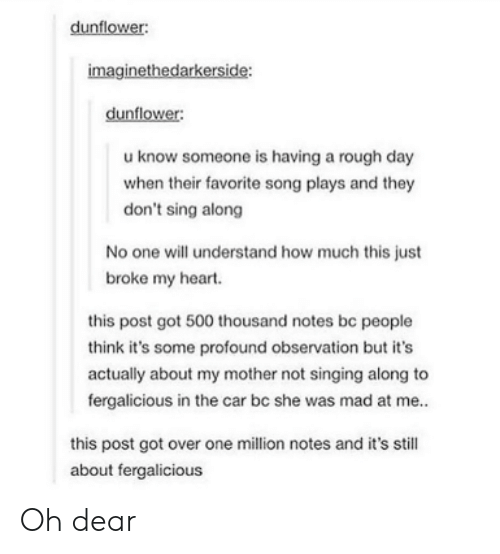 rough day: dunflower:  imaginethedarkerside:  dunflower:  u know someone is having a rough day  when their favorite song plays and they  don't sing along  No one will understand how much this just  broke my heart.  this post got 500 thousand notes be people  think it's some profound observation but it's  actually about my mother not singing along to  fergalicious in the car bc she was mad at me..  this post got over one million notes and it's still  about fergalicious Oh dear