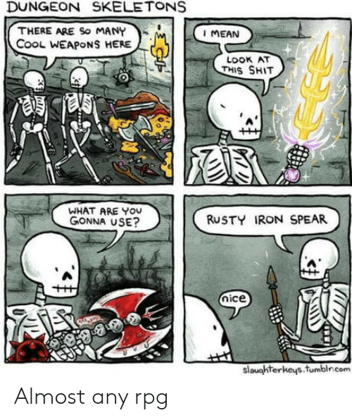 Cool, Mean, and Nice: DUNGEON SKELETONS  THERE ARE So MANY  CooL WEAPONS HERE  I MEAN  LOOK AT  THIS SHIT  WHAT ARE YOU  GONNA USE?  RUSTY IRON SPEAR  nice  slaughterkeys.fumblr.com Almost any rpg