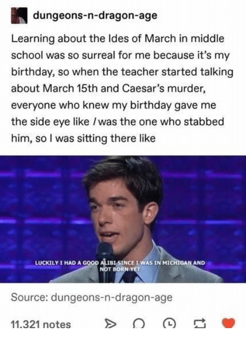 Michigan: dungeons-n-dragon-age  Learning about the Ides of March in middle  school was so surreal for me because it's my  birthday, so when the teacher started talking  about March 15th and Caesar's murder,  everyone who knew my birthday gave me  the side eye like /was the one who stabbed  him, so I was sitting there like  I HAD A GOOD ALISINCE IWAS IN MICHIGAN AND  NOT BORN YET  LUCKILY  Source: dungeons-n-dragon-age  11,321 notes