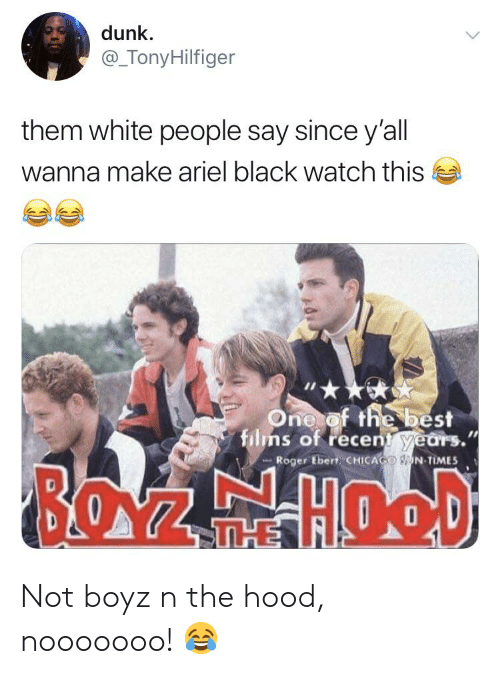 Roger Ebert: dunk  @_TonyHilfiger  them white people say since y'all  wanna make ariel black watch this  One of the best  films of recent years.  Roger Ebert CHICAGO N TIMES  BOZFHOOD  THE Not boyz n the hood, nooooooo! 😂
