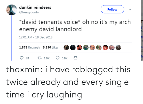 arch: dunkin reindeers  @freezydorito  Followv  *david tennants voice* oh no it's my arch  enemy david lanndlord  Ti  12:01 AM-18 Dec 2018  FI  O..@@  1,878 Retweets  5,856 Likes  St  5.9K thaxmin: i have reblogged this twice already and every single time i cry laughing