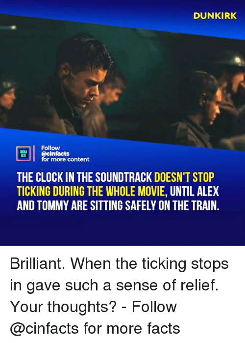 Clock, Facts, and Memes: DUNKIRK  ts  Follow  cinfacts  for more content  THE CLOCK IN THE SOUNDTRACK DOESN'T STOP  TICKING DURING THE WHOLE MOVIE, UNTIL ALEX  AND TOMMY ARE SITTING SAFELY ON THE TRAIN. Brilliant. When the ticking stops in gave such a sense of relief. Your thoughts?⠀ -⠀⠀ Follow @cinfacts for more facts