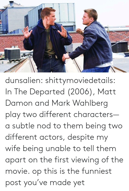 funniest: dunsalien:  shittymoviedetails: In The Departed (2006), Matt Damon and Mark Wahlberg play two different characters— a subtle nod to them being two different actors, despite my wife being unable to tell them apart on the first viewing of the movie. op this is the funniest post you've made yet
