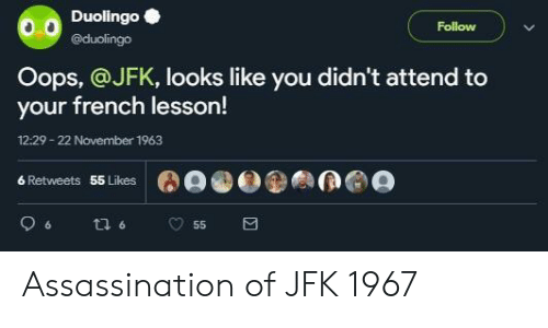 Assassination, French, and Jfk: Duolingo  @duolingo  Follow  Oops, @JFK, looks like you didn't attend to  your french lesson!  12:29-22 November 1963  6 Retweets  55 Likes Assassination of JFK 1967