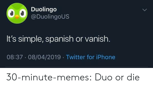 Iphone, Memes, and Spanish: Duolingo  @DuolingoUS  It's simple, spanish or vanish.  08:37.08/04/2019 Twitter for iPhone 30-minute-memes:  Duo or die