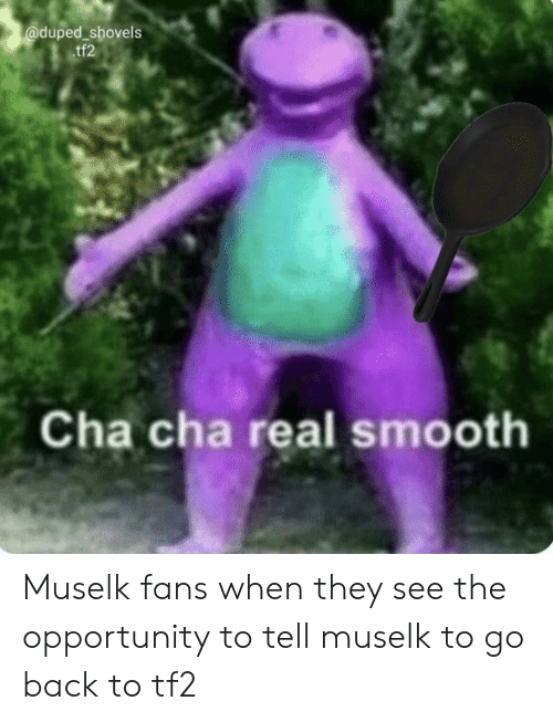 Duped Shovels Tf2 Cha Cha Real Smooth Muselk Fans When They See the