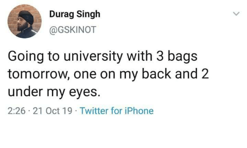 my back: Durag Singh  @GSKINOT  Going to university with 3 bags  tomorrow, one on my back and 2  under my eyes  2:26 21 Oct 19 Twitter for iPhone