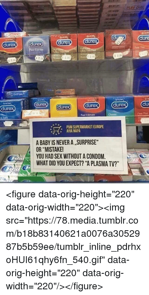 """Condom, Gif, and Sex: dure  ure  dure  ure  er forma  dure  tra Thet  Ultra Th  ealfe  e 2.0  E 2.00  e 2.0  e 2.0  dure  dure  dure  ure  002  Feel Intimate  Feel Thin  a Sale  P6M SUPERMARKET EUROPE  AYIA NAPA  *  A BABY IS NEVER A SURPRISE  OR """"MISTAKE  YOU HAD SEX WITHOUT A CONDOM.  WHAT DID YOU EXPECT? """"A PLASMA TV?"""" <figure data-orig-height=""""220"""" data-orig-width=""""220""""><img src=""""https://78.media.tumblr.com/b18b83140621a0076a3052987b5b59ee/tumblr_inline_pdrhxoHUI61qhy6fn_540.gif"""" data-orig-height=""""220"""" data-orig-width=""""220""""/></figure>"""
