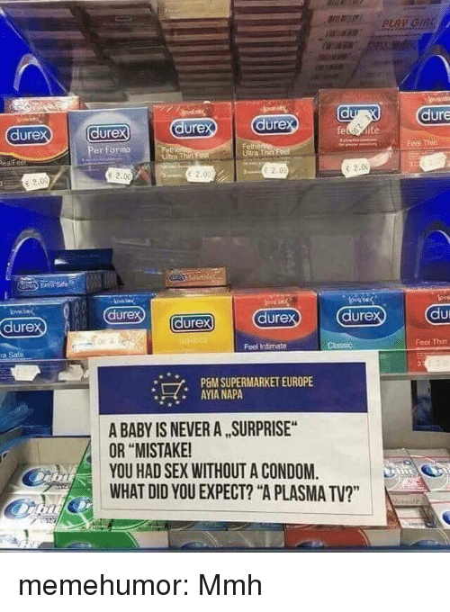 """Condom, Sex, and Tumblr: dure  ure  dure  ure  er forma  dure  tra Thet  Ultra Th  ealfe  e 2.0  E 2.00  e 2.0  e 2.0  dure  dure  dure  ure  002  Feel Intimate  Feel Thin  a Sale  P6M SUPERMARKET EUROPE  AYIA NAPA  *  A BABY IS NEVER A SURPRISE  OR """"MISTAKE  YOU HAD SEX WITHOUT A CONDOM.  WHAT DID YOU EXPECT? """"A PLASMA TV?"""" memehumor:  Mmh"""