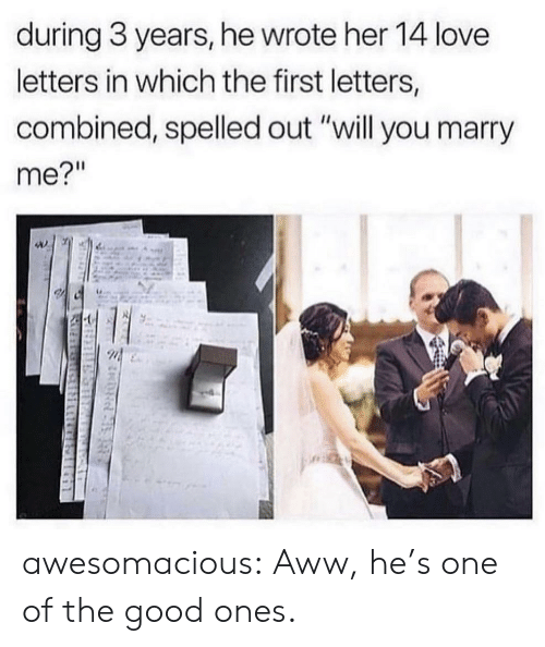 "Aww, Love, and Tumblr: during 3 years, he wrote her 14 love  letters in which the first letters,  combined, spelled out ""will you marry  me?""  MIR awesomacious:  Aww, he's one of the good ones."