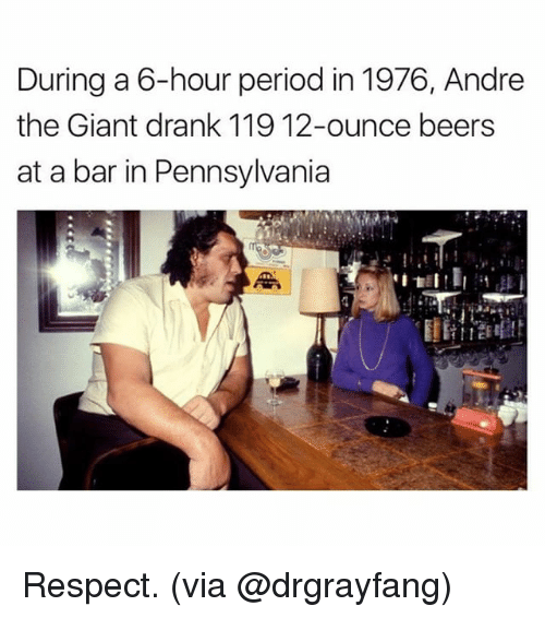 André the Giant, Memes, and Period: During a 6-hour period in 1976, Andre  the Giant drank 119 12-ounce beers  at a bar in Pennsylvania Respect. (via @drgrayfang)