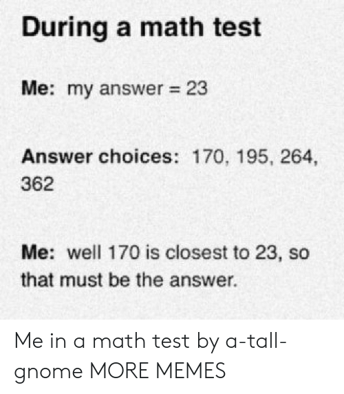Closest: During a math test  Me: my answer 23  Answer choices: 170, 195, 264,  362  Me: well 170 is closest to 23, so  that must be the answer  . Me in a math test by a-tall-gnome MORE MEMES