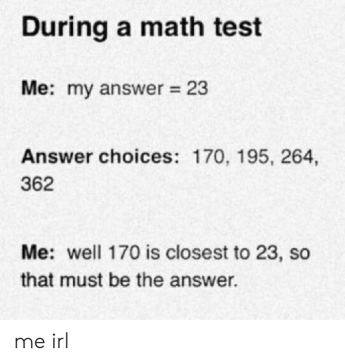 Closest: During a math test  Me: my answer 23  Answer choices: 170, 195, 264,  362  Me: well 170 is closest to 23, so  that must be the answer me irl