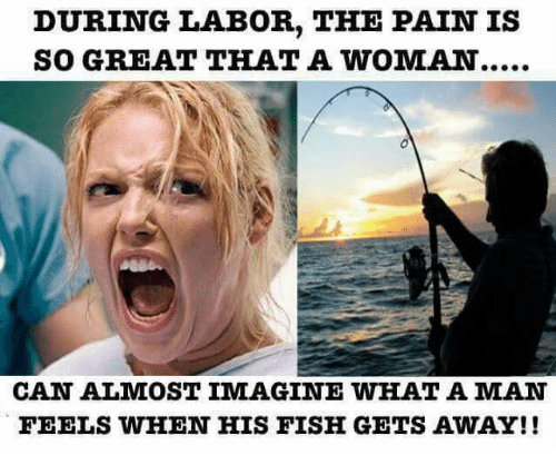 Man Feelings: DURING LABOR, THE PAIN IS  SO GREAT THAT A WOMAN....  CAN ALMOST IMAGINE WHAT A MAN  FEELS WHEN HIS FISH GETS AWAY!!