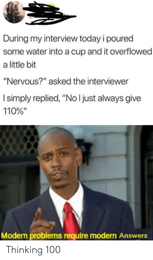 "Today, Water, and Answers: During my interview today i poured  some water into a cup and it overflowed  a little bit  ""Nervous?"" asked the interviewer  I simply replied, ""No I just always give  110%""  Modern problems require modern Answers Thinking 100"