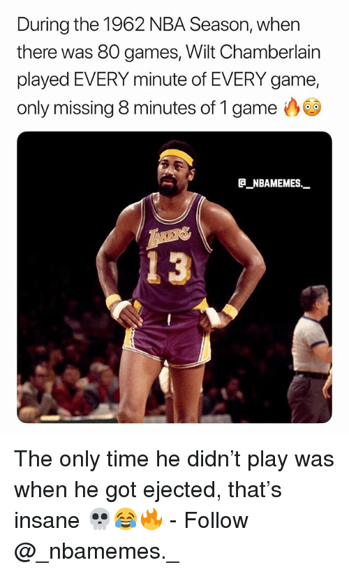 Memes, Nba, and Game: During the 1962 NBA Season, when  there was 80 games, Wilt Chamberlain  played EVERY minute of EVERY game,  only missing 8 minutes of 1 game  NBAMEMES_  3 The only time he didn't play was when he got ejected, that's insane 💀😂🔥 - Follow @_nbamemes._