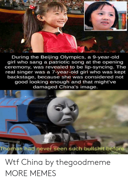 Beijing: During the Beijing Olympics, a 9-year-old  girl who sang a patriotic song at the opening  ceremony, was revealed to be lip-syncing. The  real singer was a 7-year-old girl who was kept  backstage, because she was considered not  good looking enough and that might've  damaged China's image.  Thomas had never seen such bullshit before Wtf China by thegoodmeme MORE MEMES
