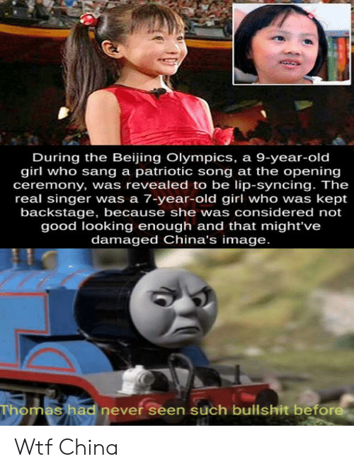 Beijing, Wtf, and China: During the Beijing Olympics, a 9-year-old  girl who sang a patriotic song at the opening  ceremony, was revealed to be lip-syncing. The  real singer was a 7-year-old girl who was kept  backstage, because she was considered not  good looking enough and that might've  damaged China's image.  Thomas had never seen such bullshit before Wtf China