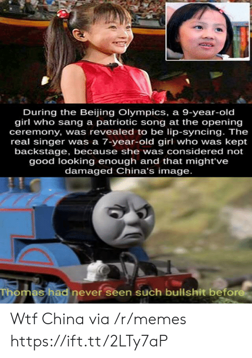 Beijing: During the Beijing Olympics, a 9-year-old  girl who sang a patriotic song at the opening  ceremony, was revealed to be lip-syncing. The  real singer was a 7-year-old girl who was kept  backstage, because she was considered not  good looking enough and that might've  damaged China's image.  Thomas had never seen such bullshit before Wtf China via /r/memes https://ift.tt/2LTy7aP