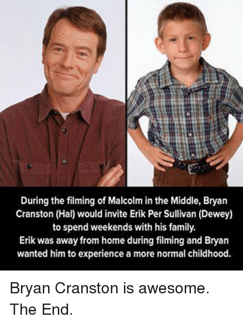 Malcolm in the Middle: During the filming of Malcolm in the Middle, Bryan  Cranston (Hal) would invite Erik Per Sullivan (Dewey)  to spend weekends with his family  Erik was away from home during filming and Bryan  wanted him to experience a more normal childhood. Bryan Cranston is awesome. The End.