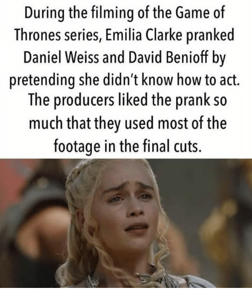 Game of Thrones, Prank, and The Game: During the filming of the Game of  Thrones series, Emilia Clarke pranked  Daniel Weiss and David Benioff by  pretending she didn't know how to act.  The producers liked the prank so  much that they used most of the  footage in the final cuts.