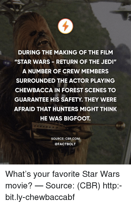 """Bigfoot, Chewbacca, and Jedi: DURING THE MAKING OF THE FILM  """"STAR WARS RETURN OF THE JEDI  A NUMBER OF CREW MEMBERS  SURROUNDED THE ACTOR PLAYING  CHEWBACCA IN FOREST SCENES TO  GUARANTEE HIS SAFETY. THEY WERE  AFRAID THAT HUNTERS MIGHT THINK  HE WAS BIGFOOT.  SOURCE: CBR COM  @FACTBOLT What's your favorite Star Wars movie? — Source: (CBR) http:-bit.ly-chewbaccabf"""