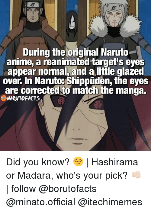 Anime A: During the original Naruto  anime,a reanimated target's eyes  appear normal, and a little glazed  over. In Naruto: Shippuden, the eyes  are corrected to match the manga.  NARUTO FACTS Did you know? 😏   Hashirama or Madara, who's your pick? 👊🏻   follow @borutofacts @minato.official @itechimemes