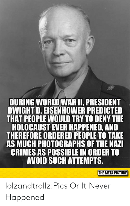 Tumblr, Blog, and Holocaust: DURING WORLD WAR II, PRESIDENT  DWIGHT D. EISENHOWER PREDICTED  THAT PEOPLE WOULD TRY TO DENY THE  HOLOCAUST EVER HAPPENED, AND  THEREFORE ORDERED PEOPLE TO TAKE  AS MUCH PHOTOGRAPHS OF THE NAZI  CRIMES AS POSSIBLE IN ORDER TO  AVOID SUCH ATTEMPTS.  THE META PICTURE lolzandtrollz:Pics Or It Never Happened