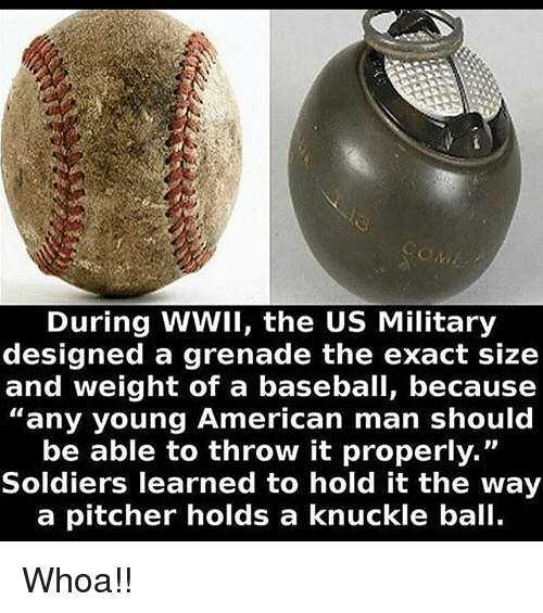"Baseball, Memes, and Soldiers: During WWII, the US Military  designed a grenade the exact size  and weight of a baseball, because  ""any young American man should  be able to throw it properly.""  Soldiers learned to hold it the way  a pitcher holds a knuckle ball Whoa!!"
