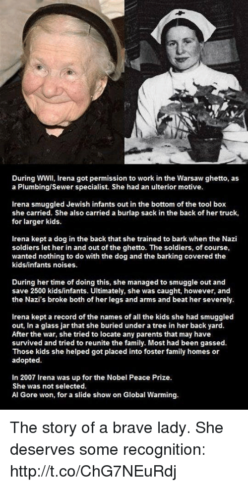 Al Gore: During WWIl, Irena got permission to work in the Warsaw ghetto, as  a Plumbing/Sewer specialist. She had an ulterior motive.  Irena smuggled Jewish infants out in the bottom of the tool box  she carried. She also carried a burlap sack in the back of her truck,  for larger kids  Irena kept a dog in the back that she trained to bark when the Nazi  soldiers let her in and out of the ghetto. The soldiers, of course,  wanted nothing to do with the dog and the barking covered the  kids/infants noises.  During her time of doing this, she managed to smuggle out and  save 2500 kids/infants. Ultimately, she was caught, however, and  the Nazi's broke both of her legs and arms and beat her severely.  Irena kept a record of the names of all the kids she had smuggled  out, In a glass jar that she buried under a tree in her back yard  After the war, she tried to locate any parents that may have  survived and tried to reunite the family. Most had been gassed.  Those kids she helped got placed into foster family homes or  adopted  In 2007 Irena was up for the Nobel Peace Prize.  She was not selected.  Al Gore won, for a slide show on Global Warming. The story of a brave lady. She deserves some recognition: http://t.co/ChG7NEuRdj