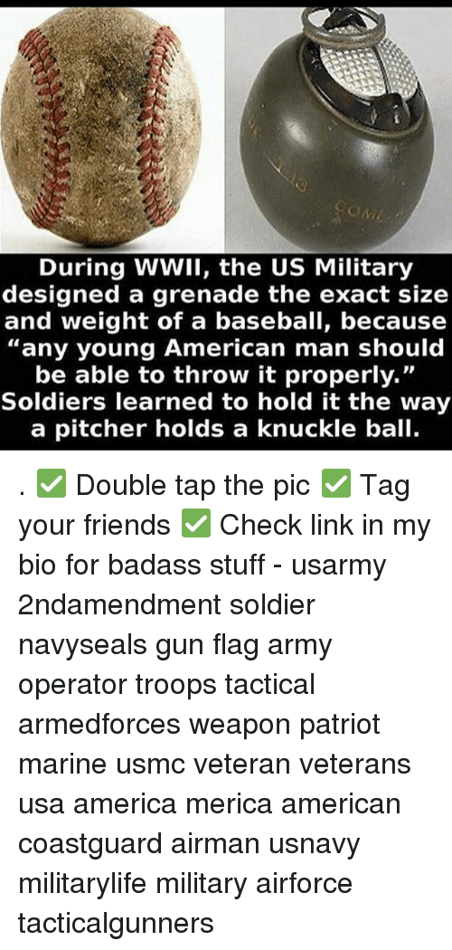 """America, Baseball, and Friends: During WWIl, the US Military  designed a grenade the exact size  and weight of a baseball, because  """"any young American man should  be able to throw it properly.""""  Soldiers learned to hold it the way  a pitcher holds a knuckle ball. . ✅ Double tap the pic ✅ Tag your friends ✅ Check link in my bio for badass stuff - usarmy 2ndamendment soldier navyseals gun flag army operator troops tactical armedforces weapon patriot marine usmc veteran veterans usa america merica american coastguard airman usnavy militarylife military airforce tacticalgunners"""