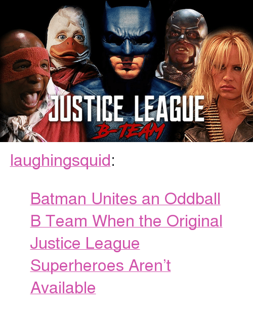 "oddball: dUSTICE LEAGUE  B-TERM <p><a href=""http://links.laughingsquid.com/post/167599215002/batman-unites-an-oddball-b-team-when-the-original"" class=""tumblr_blog"">laughingsquid</a>:</p>  <blockquote><p><a href=""https://laughingsquid.com/batman-unites-oddball-b-team/"">Batman Unites an Oddball B Team When the Original Justice League Superheroes Aren't Available</a></p></blockquote>"
