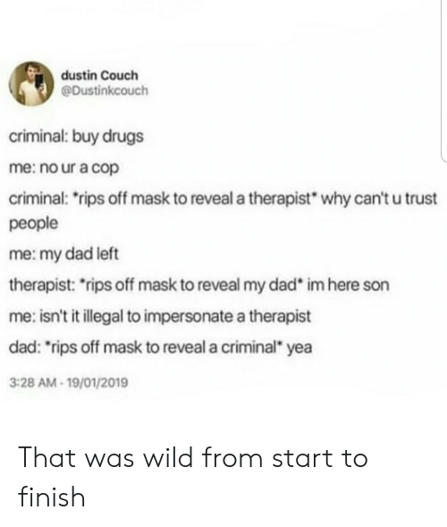 "Dad, Drugs, and Couch: dustin Couch  @Dustinkcouch  criminal: buy drugs  me: no ur a cop  criminal: rips off mask to reveal a therapist  why can't u trust  people  me: my dad left  therapist: rips off mask to reveal my dad  im here son  me: isn't it illegal to impersonate a therapist  dad: ""rips off mask to reveal a criminal yea  3:28 AM-19/01/2019 That was wild from start to finish"