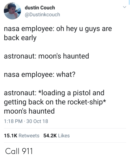 Nasa, Couch, and Back: dustin Couch  @Dustinkcouch  nasa employee: oh hey u guys are  back early  astronaut: moon's haunted  nasa employee: what?  astronaut 치oading a pistol and  getting back on the rocket-ship*  moon's haunted  1:18 PM 30 Oct 18  15.1K Retweets 54.2K Likes Call 911