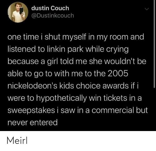 One Time: dustin Couch  @Dustinkcouch  one time i shut myself in my room and  listened to linkin park while crying  because a girl told me she wouldn't be  able to go to with me to the 2005  nickelodeon's kids choice awards if i  were to hypothetically win tickets in a  sweepstakes i saw in a commercial but  never entered Meirl