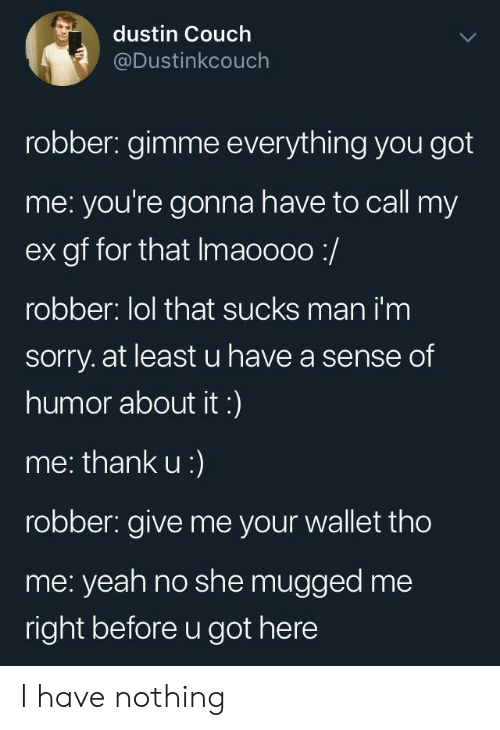 Lol, Sorry, and Yeah: dustin Couch  @Dustinkcouch  robber: gimme everything you got  me: you're gonna have to call my  ex gf for that Imaoooo:/  robber: lol that sucks man i'm  sorry. at least u have a sense of  humor about it:)  me: thank u:)  robber: give me your wallet tho  me: yeah no she mugged me  right before u got here I have nothing