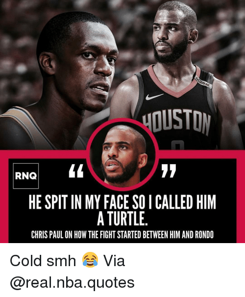 Chris Paul: DUSTO  RNQ  HE SPIT IN MY FACE SO I CALLED HIM  A TURTLE.  CHRIS PAUL ON HOW THE FIGHT STARTED BETWEEN HIM AND RONDO Cold smh 😂 Via @real.nba.quotes
