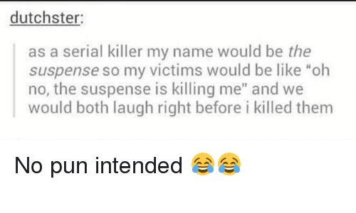 """no pun intended: dutchster:  as a serial killer my name would be the  suspense so my victims would be like """"oh  no, the suspense is killing me"""" and we  would both laugh right before i killed them No pun intended 😂😂"""