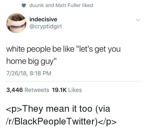 """Big Guy: duunk and Matt Fuller liked  indecisive  @cryptidgirl  white people be like """"let's get you  home big guy""""  7/26/18, 8:18 PM  3,446 Retweets 19.1K Likes <p>They mean it too (via /r/BlackPeopleTwitter)</p>"""