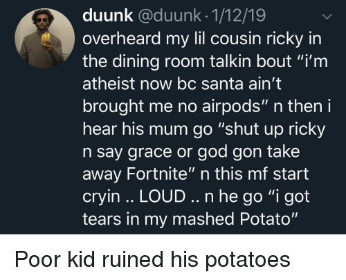 "God, Shut Up, and Potato: duunk @duunk.1/12/19  overheard my lil cousin ricky in  the dining room talkin bout ""i'm  atheist now bc Santa ain't  brought me no airpods"" n then i  hear his mum go ""shut up ricky  n say grace or god gon take  away Fortnite"" n this mf start  cryin .. LOUD.. n he go ""i got  tears in my mashed Potato"" Poor kid ruined his potatoes"
