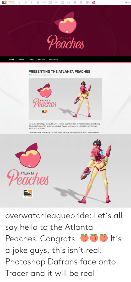 blizzard entertainment: DVERWATCH  LEAGUE  GEAR  Peaches  ATLANTA  HOME NEWS VIDEO ROSTER SCHEDULE   PRESENTING THE ATLANTA PEACHES  NEWS O 12 hours ago By Blizzard Entertainment  Peaches  ATLANTA  LEA  The Overwatch League is proud to unveil our first expansion team to the 2019 season. Introducing  the Atlanta Peaches! We welcomed Atlanta in August, and now we're excited to reveal the team  name, mark, and roster  The Atlanta team is owned by Cox Enterprises, a leading communications, media, and automotive   Peaches  ATLANTA overwatchleaguepride:  Let's all say hello to the Atlanta Peaches! Congrats! 🍑🍑🍑 It's a joke guys, this isn't real!    Photoshop Dafrans face onto Tracer and it will be real