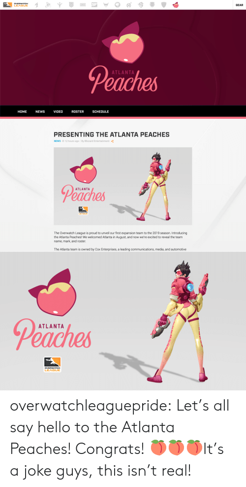 blizzard entertainment: DVERWATCH  LEAGUE  GEAR  Peaches  ATLANTA  HOME NEWS VIDEO ROSTER SCHEDULE   PRESENTING THE ATLANTA PEACHES  NEWS O 12 hours ago By Blizzard Entertainment  Peaches  ATLANTA  LEA  The Overwatch League is proud to unveil our first expansion team to the 2019 season. Introducing  the Atlanta Peaches! We welcomed Atlanta in August, and now we're excited to reveal the team  name, mark, and roster  The Atlanta team is owned by Cox Enterprises, a leading communications, media, and automotive   Peaches  ATLANTA overwatchleaguepride:  Let's all say hello to the Atlanta Peaches! Congrats! 🍑🍑🍑It's a joke guys, this isn't real!