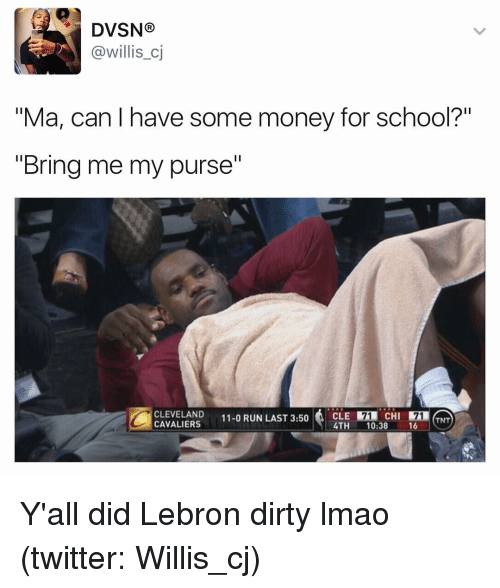 """willies: DVSN  Ca willis cj  """"Ma, can I have some money for school?""""  """"Bring me my purse""""  CLEVELAND  11-0 RUN LAST 3:50  CAVALIERS  TNT  4TH  10:38  16 Y'all did Lebron dirty lmao (twitter: Willis_cj)"""